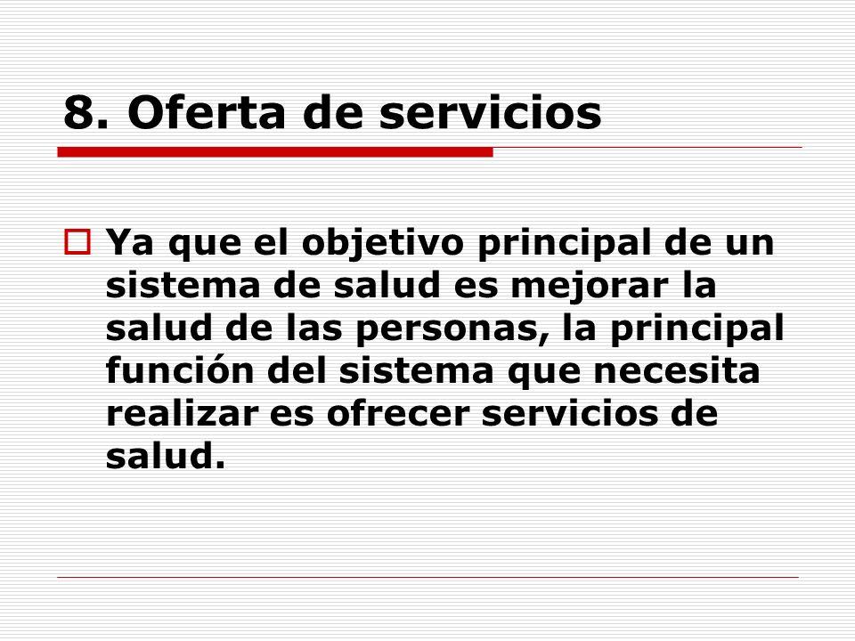 8. Oferta de servicios Ya que el objetivo principal de un sistema de salud es mejorar la salud de las personas, la principal función del sistema que n