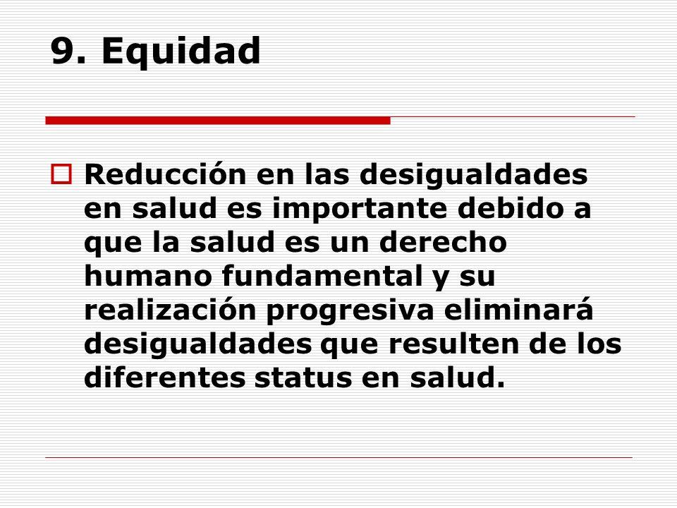 9. Equidad Reducción en las desigualdades en salud es importante debido a que la salud es un derecho humano fundamental y su realización progresiva el