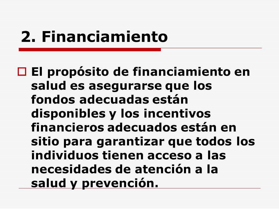 2. Financiamiento El propósito de financiamiento en salud es asegurarse que los fondos adecuadas están disponibles y los incentivos financieros adecua