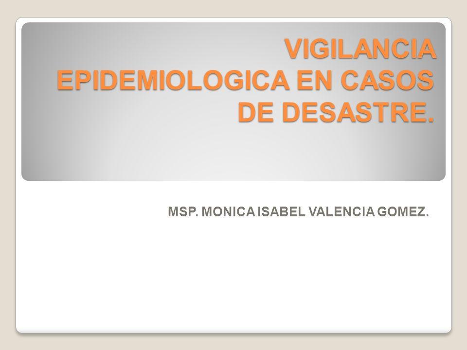 VIGILANCIA EPIDEMIOLOGICA EN CASOS DE DESASTRE. MSP. MONICA ISABEL VALENCIA GOMEZ.