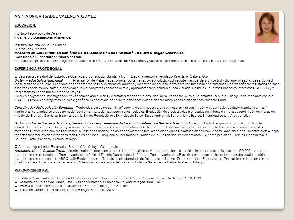 MSP. MONICA ISABEL VALENCIA GOMEZEDUCACION. Instituto Tecnológico de Celaya Ingeniero Bioquímico en Alimentos. Instituto Nacional de Salud Publica Cue