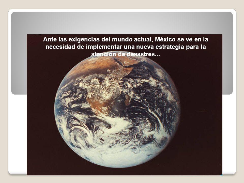 Ante las exigencias del mundo actual, México se ve en la necesidad de implementar una nueva estrategia para la atención de desastres...