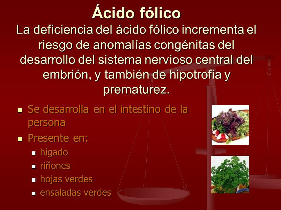 Ácido fólico La deficiencia del ácido fólico incrementa el riesgo de anomalías congénitas del desarrollo del sistema nervioso central del embrión, y t