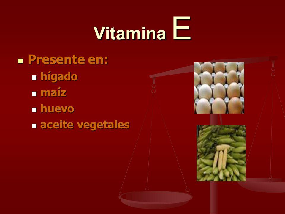 Vitamina E Presente en: Presente en: hígado hígado maíz maíz huevo huevo aceite vegetales aceite vegetales