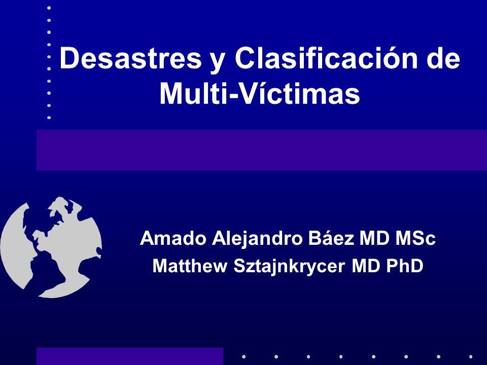 Desastres y Clasificación de Multi-Víctimas Amado Alejandro Báez MD MSc Matthew Sztajnkrycer MD PhD