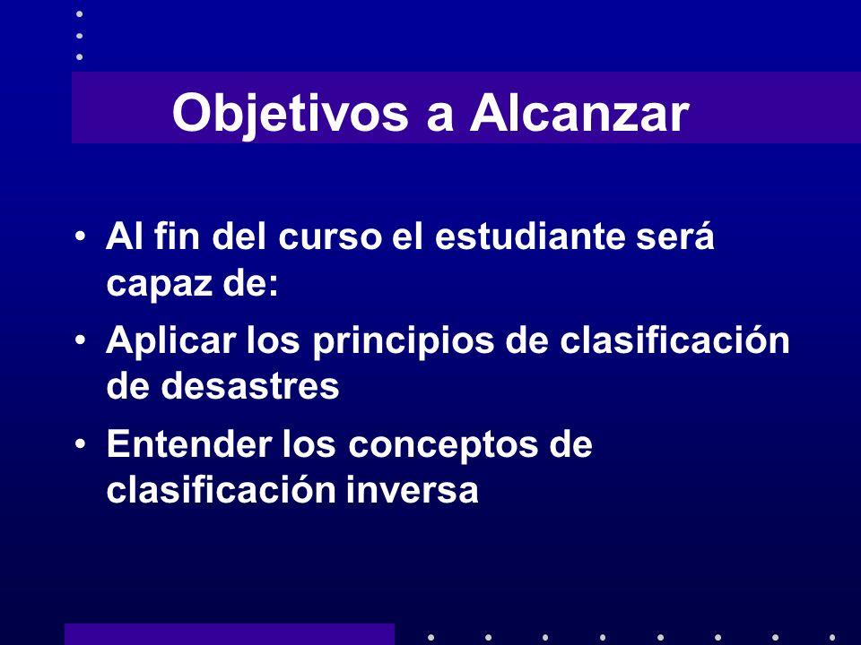 Objetivos a Alcanzar Al fin del curso el estudiante será capaz de: Aplicar los principios de clasificación de desastres Entender los conceptos de clas