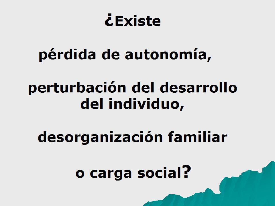 ¿ Existe pérdida de autonomía, perturbación del desarrollo del individuo, desorganización familiar o carga social ?