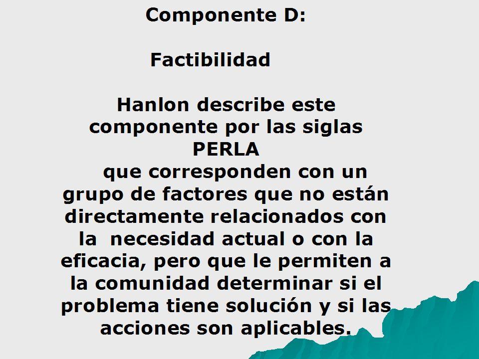 Componente D: Factibilidad Hanlon describe este componente por las siglas PERLA que corresponden con un grupo de factores que no están directamente relacionados con la necesidad actual o con la eficacia, pero que le permiten a la comunidad determinar si el problema tiene solución y si las acciones son aplicables.