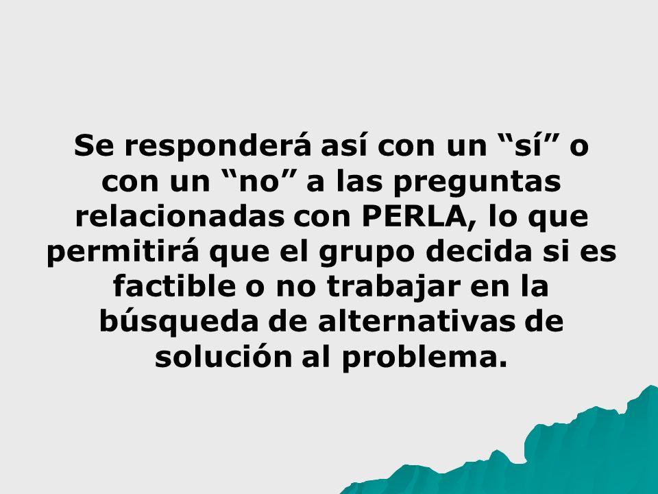Se responderá así con un sí o con un no a las preguntas relacionadas con PERLA, lo que permitirá que el grupo decida si es factible o no trabajar en la búsqueda de alternativas de solución al problema.
