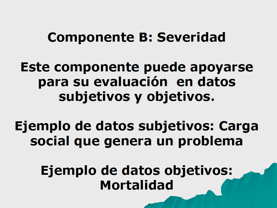 Componente B: Severidad Este componente puede apoyarse para su evaluación en datos subjetivos y objetivos. Ejemplo de datos subjetivos: Carga social q