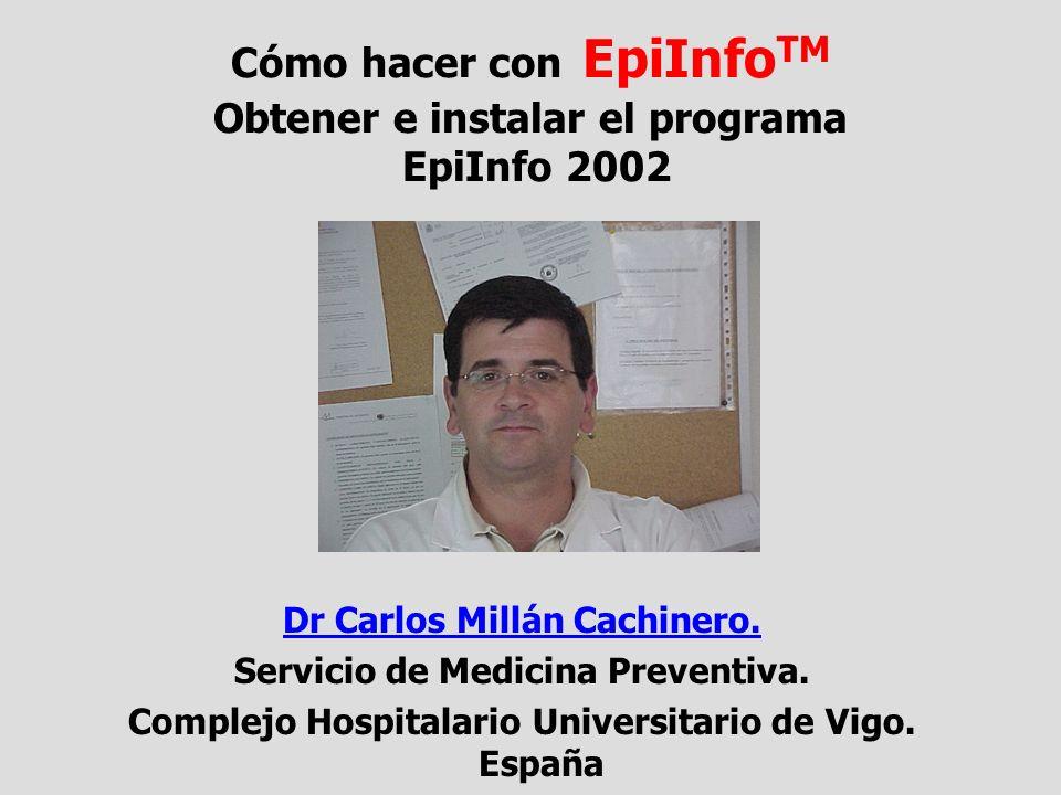 Cómo hacer con EpiInfo TM Obtener e instalar el programa EpiInfo 2002 Dr Carlos Millán Cachinero. Servicio de Medicina Preventiva. Complejo Hospitalar