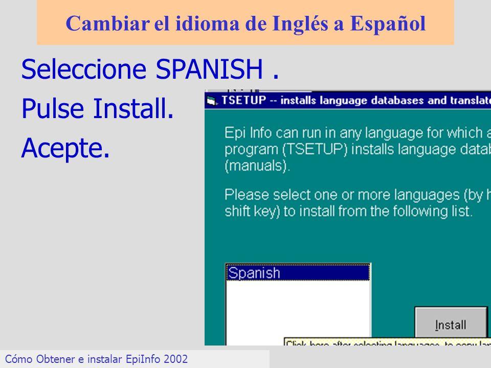 Cambiar el idioma de Inglés a Español Cómo Obtener e instalar EpiInfo 2002 Seleccione SPANISH. Pulse Install. Acepte.