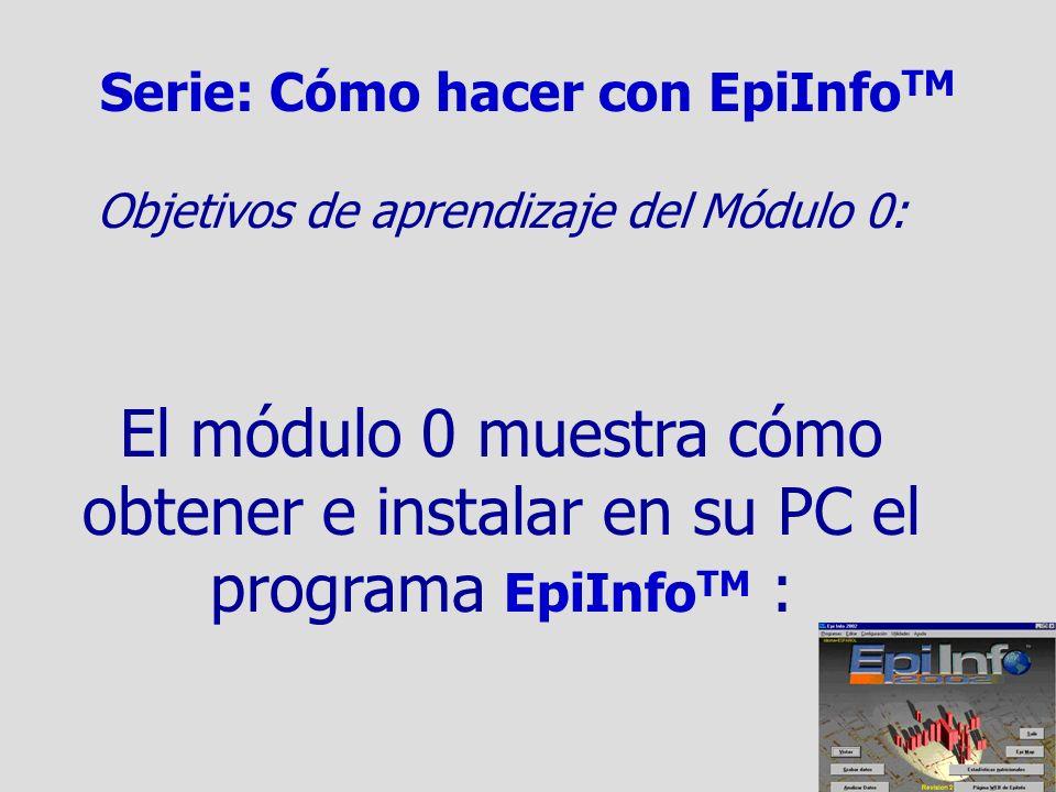 Serie: Cómo hacer con EpiInfo TM Objetivos de aprendizaje del Módulo 0: El módulo 0 muestra cómo obtener e instalar en su PC el programa EpiInfo TM :