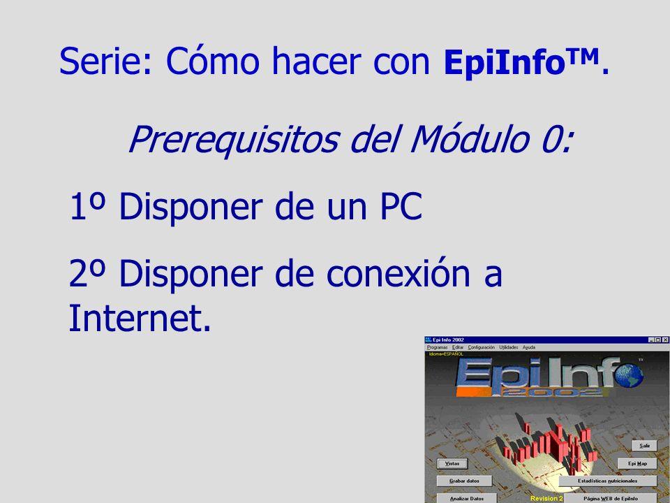 Serie: Cómo hacer con EpiInfo TM. Prerequisitos del Módulo 0: 1º Disponer de un PC 2º Disponer de conexión a Internet.