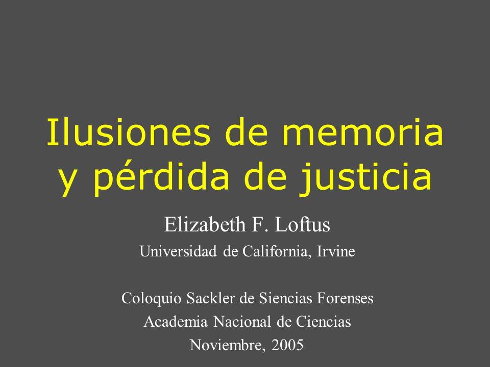 Ilusiones de memoria y pérdida de justicia Elizabeth F. Loftus Universidad de California, Irvine Coloquio Sackler de Siencias Forenses Academia Nacion