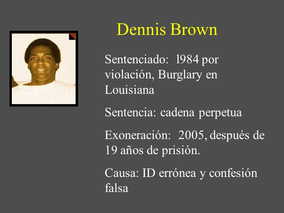 Dennis Brown Sentenciado: l984 por violación, Burglary en Louisiana Sentencia: cadena perpetua Exoneración: 2005, después de 19 años de prisión. Causa