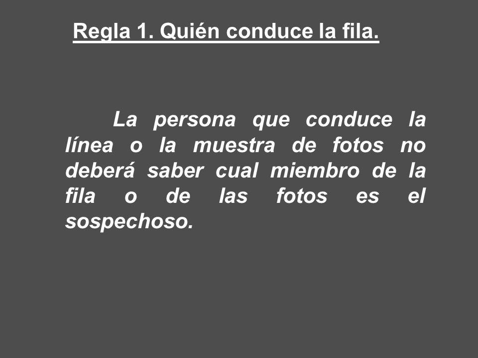La persona que conduce la línea o la muestra de fotos no deberá saber cual miembro de la fila o de las fotos es el sospechoso. Regla 1. Quién conduce