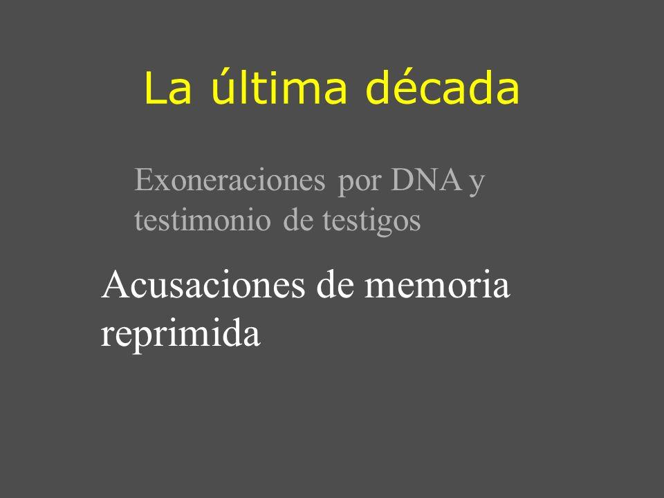 La última década Exoneraciones por DNA y testimonio de testigos Acusaciones de memoria reprimida