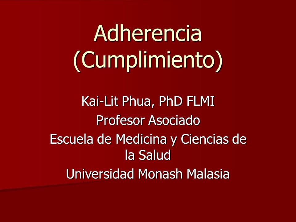 Adherencia (Cumplimiento) Kai-Lit Phua, PhD FLMI Profesor Asociado Escuela de Medicina y Ciencias de la Salud Universidad Monash Malasia