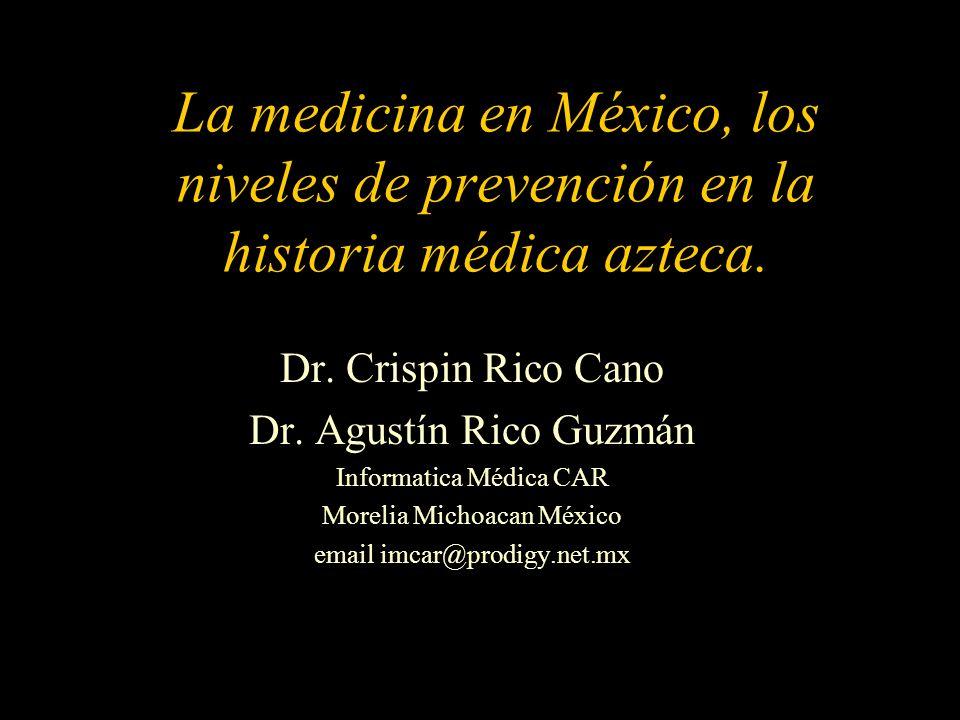 La medicina en México, los niveles de prevención en la historia médica azteca. Dr. Crispin Rico Cano Dr. Agustín Rico Guzmán Informatica Médica CAR Mo