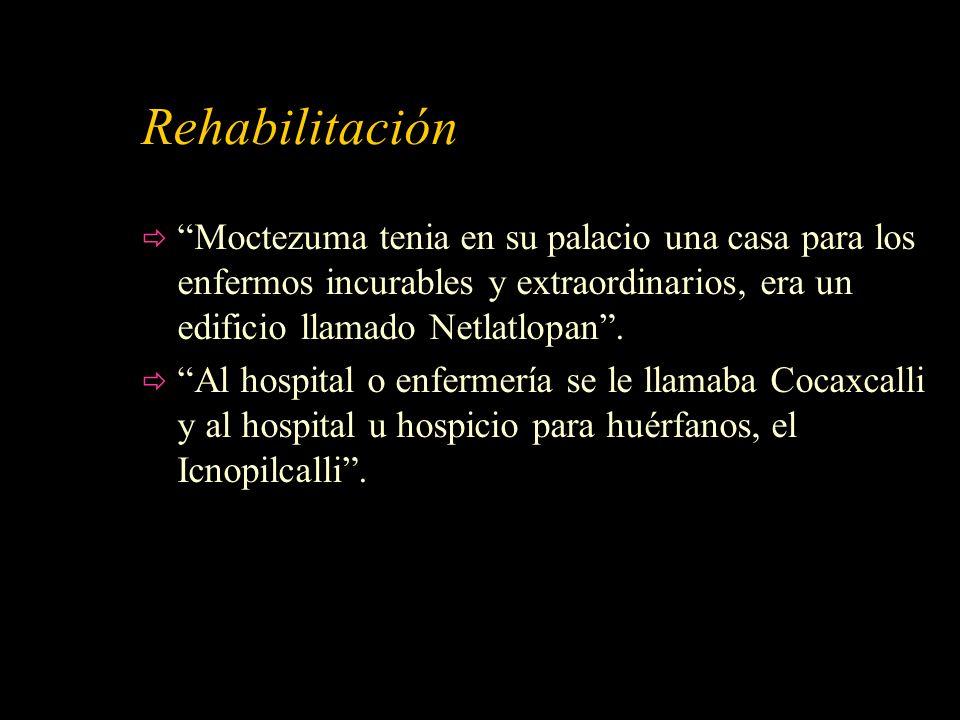 Rehabilitación Moctezuma tenia en su palacio una casa para los enfermos incurables y extraordinarios, era un edificio llamado Netlatlopan. Al hospital