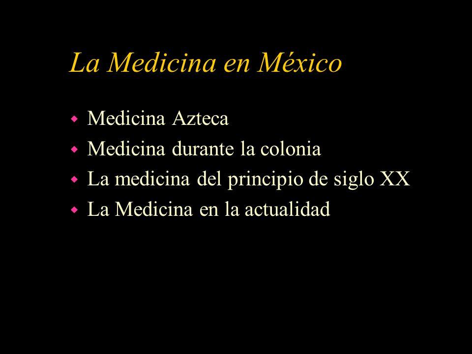 La Medicina en México w Medicina Azteca w Medicina durante la colonia w La medicina del principio de siglo XX w La Medicina en la actualidad