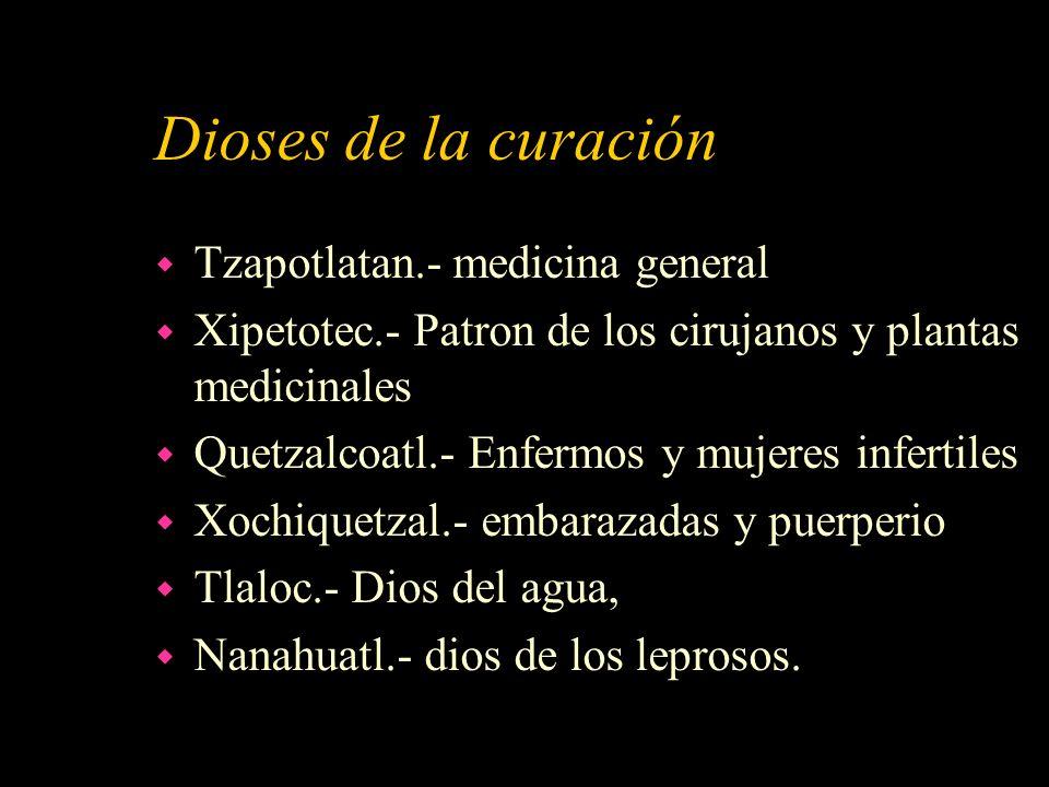 Dioses de la curación w Tzapotlatan.- medicina general w Xipetotec.- Patron de los cirujanos y plantas medicinales w Quetzalcoatl.- Enfermos y mujeres