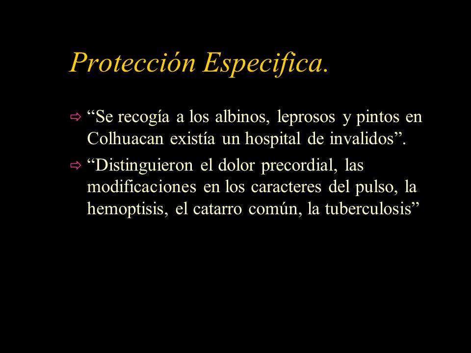 Protección Especifica. Se recogía a los albinos, leprosos y pintos en Colhuacan existía un hospital de invalidos. Distinguieron el dolor precordial, l