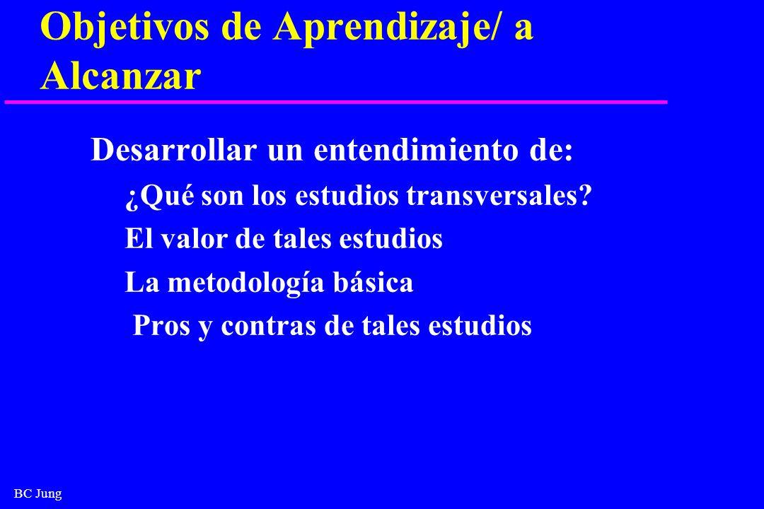 BC Jung Objetivos de Aprendizaje/ a Alcanzar Desarrollar un entendimiento de: ¿Qué son los estudios transversales? El valor de tales estudios La metod