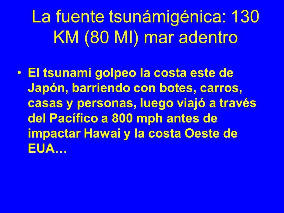 La fuente tsunámigénica: 130 KM (80 MI) mar adentro El tsunami golpeo la costa este de Japón, barriendo con botes, carros, casas y personas, luego via