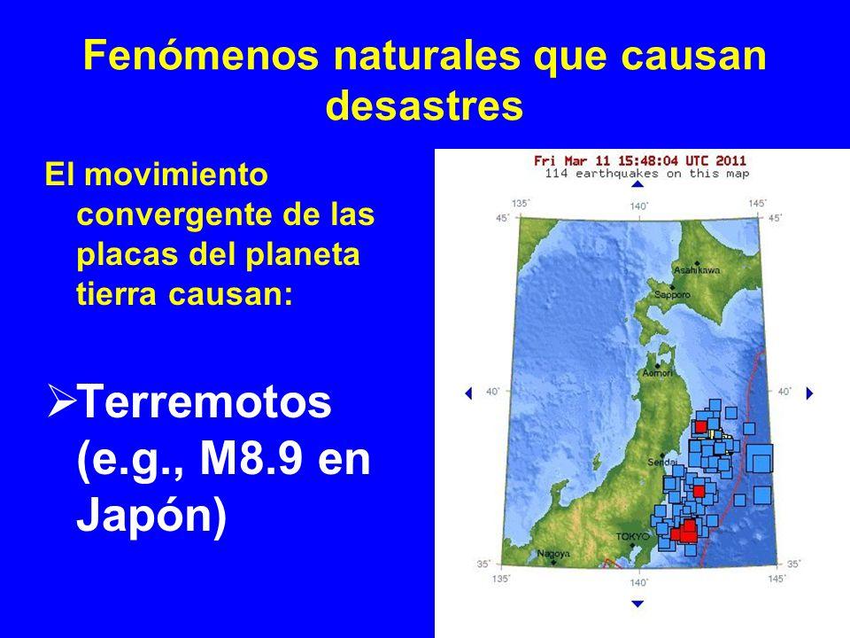 Fenómenos naturales que causan desastres El movimiento convergente de las placas del planeta tierra causan: Terremotos (e.g., M8.9 en Japón)