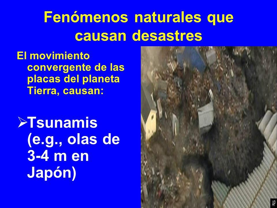 Fenómenos naturales que causan desastres El movimiento convergente de las placas del planeta Tierra, causan: Tsunamis (e.g., olas de 3-4 m en Japón)