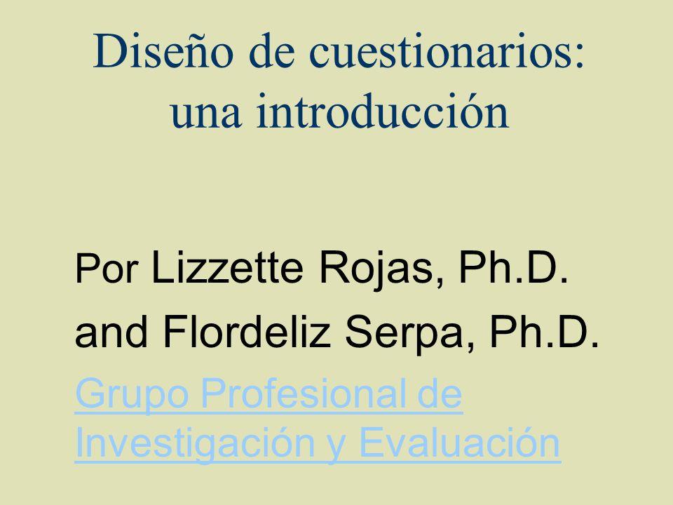 Diseño de cuestionarios: una introducción Por Lizzette Rojas, Ph.D. and Flordeliz Serpa, Ph.D. Grupo Profesional de Investigación y Evaluación