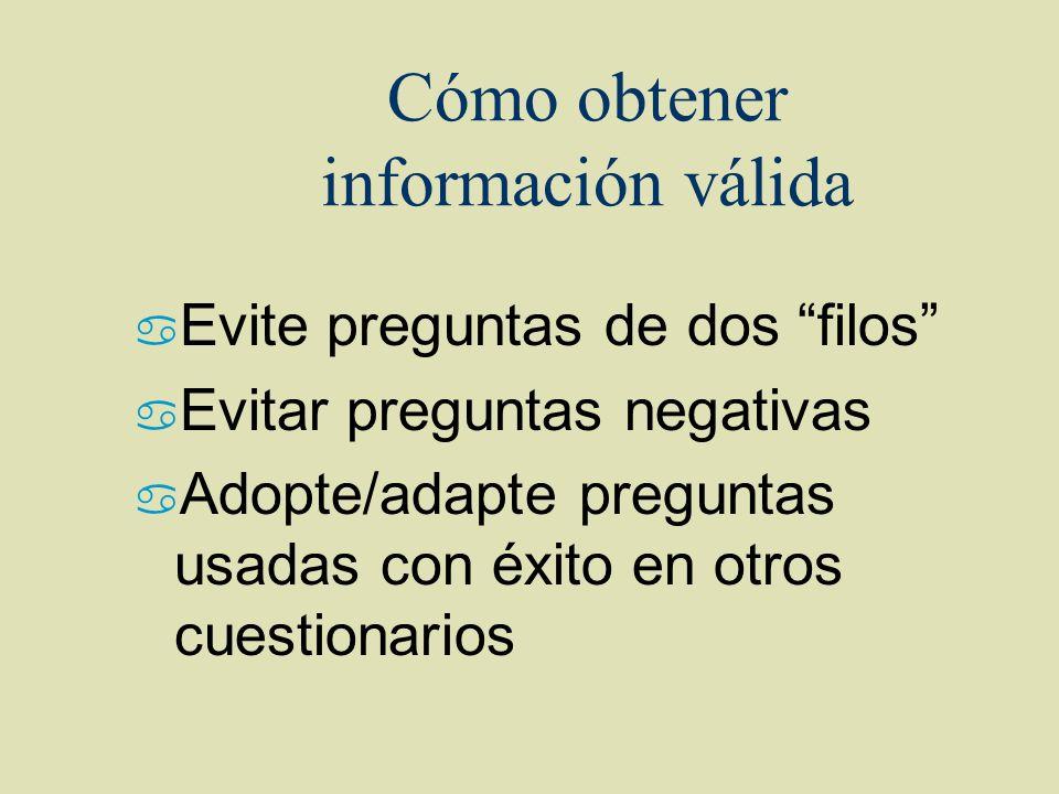 Cómo obtener información válida a Evite preguntas de dos filos a Evitar preguntas negativas a Adopte/adapte preguntas usadas con éxito en otros cuesti