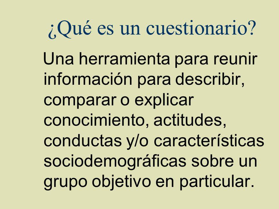 ¿Qué es un cuestionario? Una herramienta para reunir información para describir, comparar o explicar conocimiento, actitudes, conductas y/o caracterís