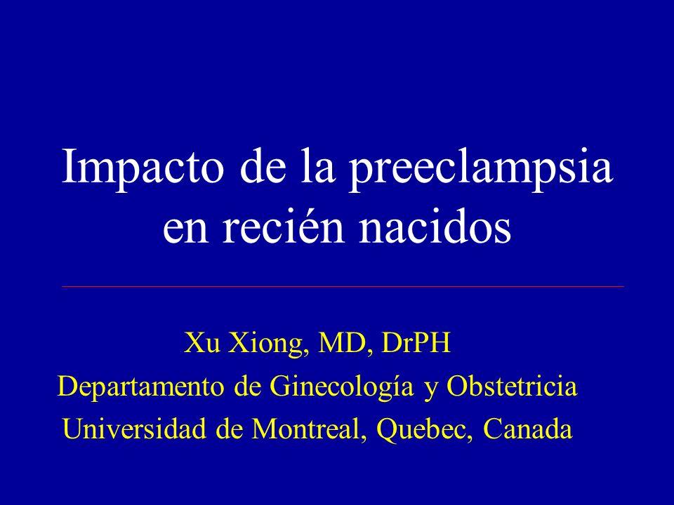 Impacto de la preeclampsia en recién nacidos Xu Xiong, MD, DrPH Departamento de Ginecología y Obstetricia Universidad de Montreal, Quebec, Canada