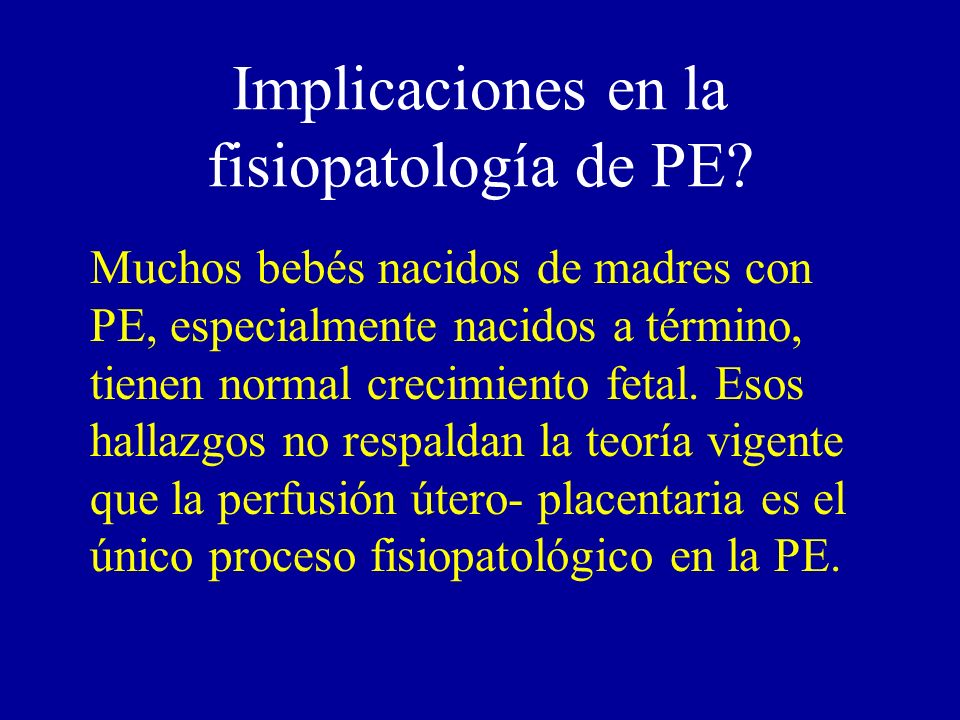 Implicaciones en la fisiopatología de PE? Muchos bebés nacidos de madres con PE, especialmente nacidos a término, tienen normal crecimiento fetal. Eso