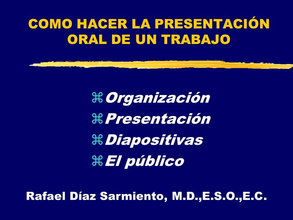 COMO HACER LA PRESENTACIÓN ORAL DE UN TRABAJO zOrganización zPresentación zDiapositivas zEl público Rafael Díaz Sarmiento, M.D.,E.S.O.,E.C.