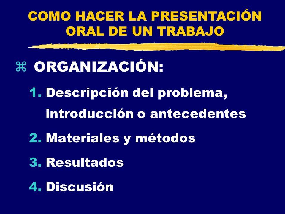 zORGANIZACIÓN: 1.Descripción del problema, introducción o antecedentes 2.Materiales y métodos 3.Resultados 4.Discusión COMO HACER LA PRESENTACIÓN ORAL
