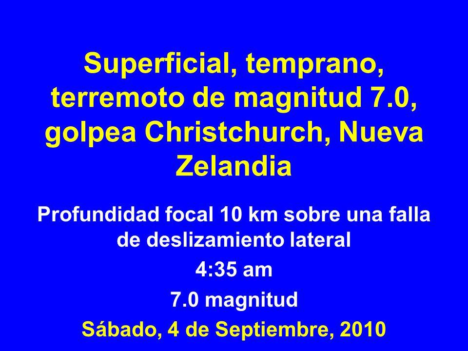 Superficial, temprano, terremoto de magnitud 7.0, golpea Christchurch, Nueva Zelandia Profundidad focal 10 km sobre una falla de deslizamiento lateral 4:35 am 7.0 magnitud Sábado, 4 de Septiembre, 2010