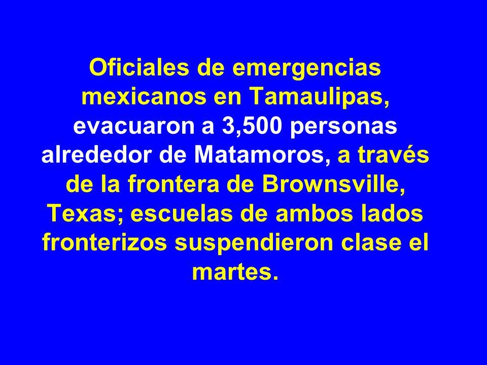 Oficiales de emergencias mexicanos en Tamaulipas, evacuaron a 3,500 personas alrededor de Matamoros, a través de la frontera de Brownsville, Texas; escuelas de ambos lados fronterizos suspendieron clase el martes.