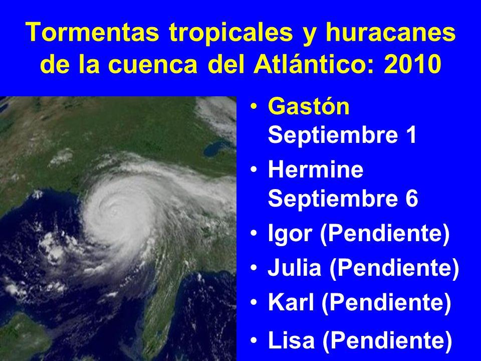 Tormentas tropicales y huracanes de la cuenca del Atlántico: 2010 Gastón Septiembre 1 Hermine Septiembre 6 Igor (Pendiente) Julia (Pendiente) Karl (Pe