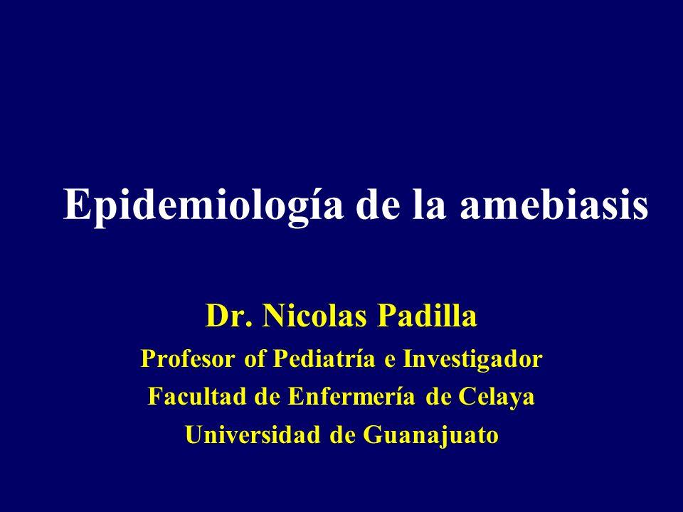 Epidemiología de la amebiasis Dr. Nicolas Padilla Profesor of Pediatría e Investigador Facultad de Enfermería de Celaya Universidad de Guanajuato