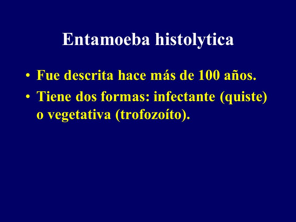 Entamoeba histolytica Fue descrita hace más de 100 años. Tiene dos formas: infectante (quiste) o vegetativa (trofozoíto).