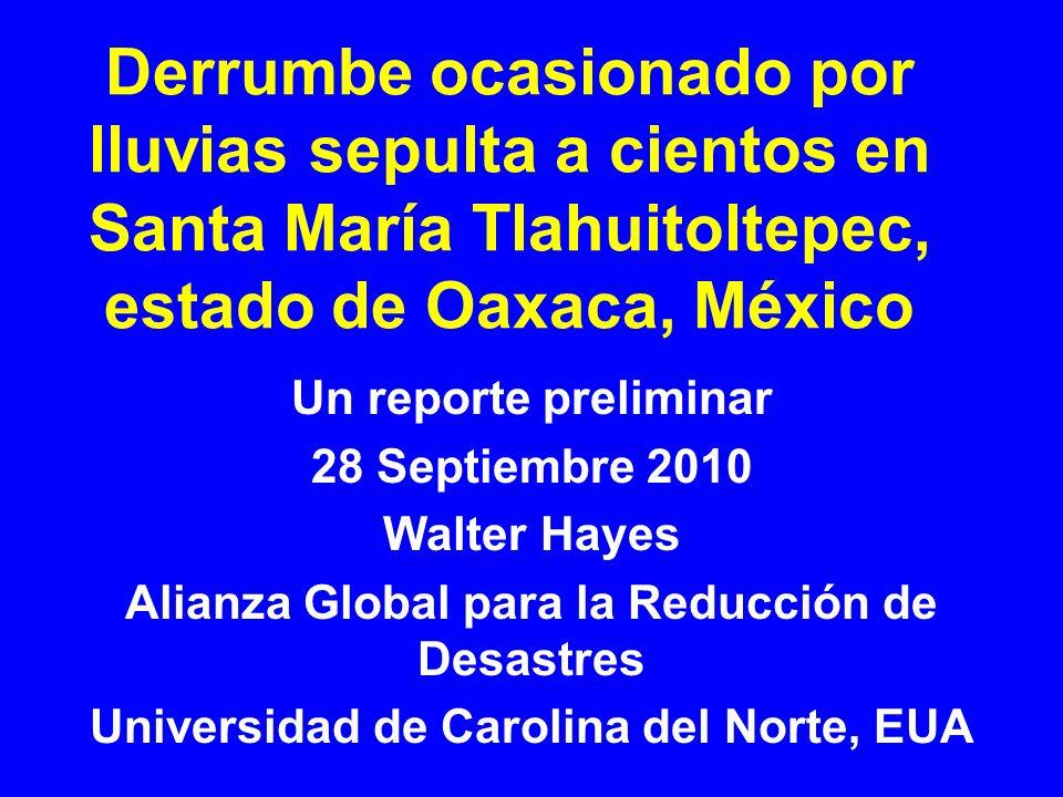 Derrumbe ocasionado por lluvias sepulta a cientos en Santa María Tlahuitoltepec, estado de Oaxaca, México Un reporte preliminar 28 Septiembre 2010 Walter Hayes Alianza Global para la Reducción de Desastres Universidad de Carolina del Norte, EUA
