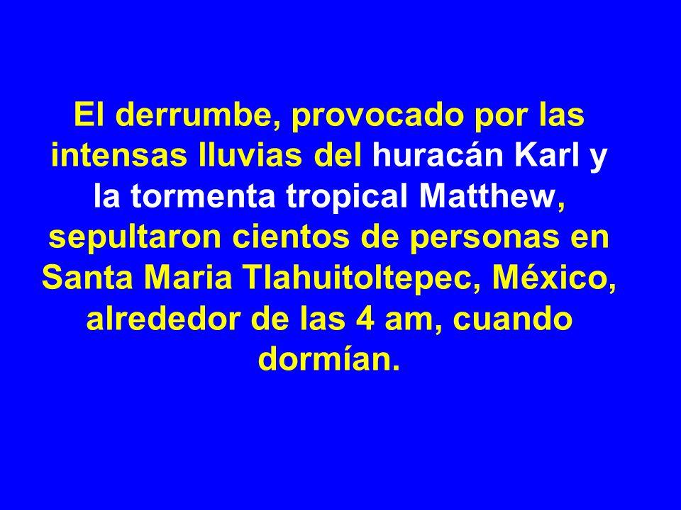 El derrumbe, provocado por las intensas lluvias del huracán Karl y la tormenta tropical Matthew, sepultaron cientos de personas en Santa Maria Tlahuitoltepec, México, alrededor de las 4 am, cuando dormían.