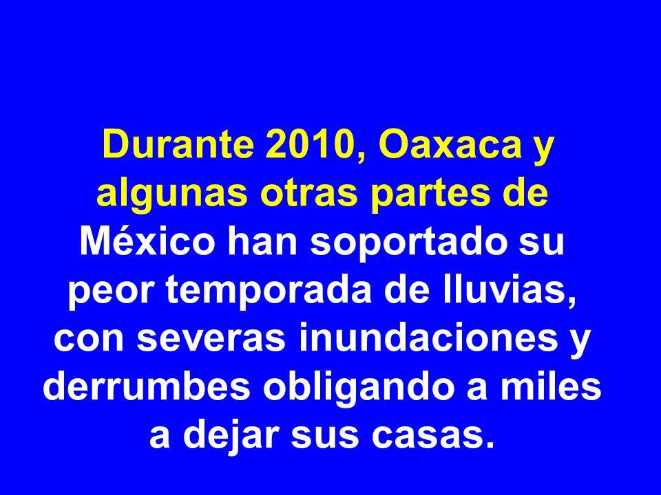 Durante 2010, Oaxaca y algunas otras partes de México han soportado su peor temporada de lluvias, con severas inundaciones y derrumbes obligando a miles a dejar sus casas.