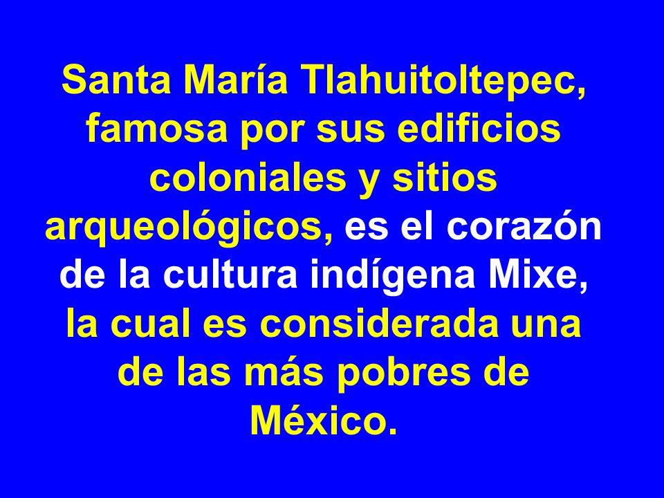 Santa María Tlahuitoltepec, famosa por sus edificios coloniales y sitios arqueológicos, es el corazón de la cultura indígena Mixe, la cual es considerada una de las más pobres de México.