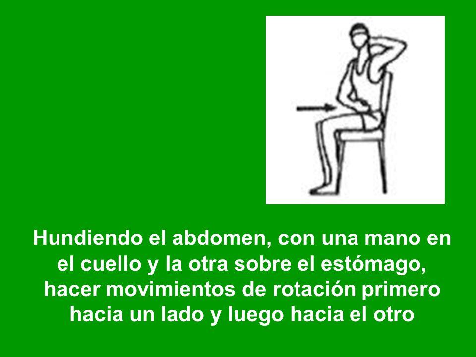 Hundiendo el abdomen, con una mano en el cuello y la otra sobre el estómago, hacer movimientos de rotación primero hacia un lado y luego hacia el otro