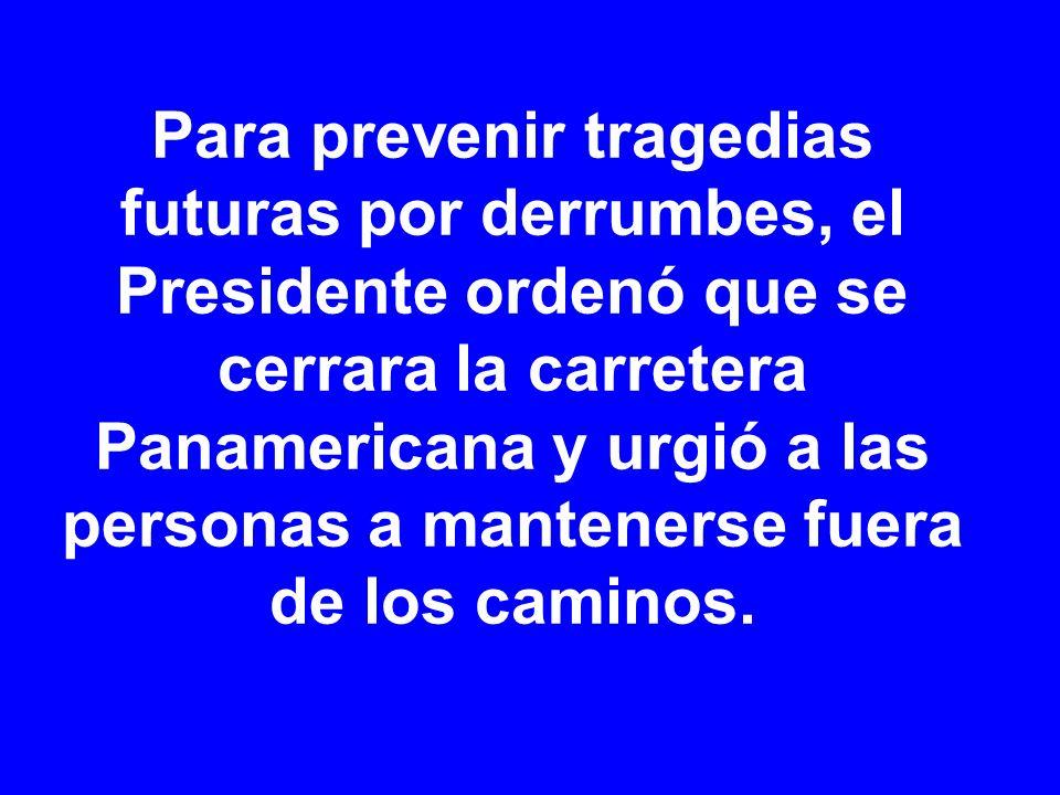 Para prevenir tragedias futuras por derrumbes, el Presidente ordenó que se cerrara la carretera Panamericana y urgió a las personas a mantenerse fuera de los caminos.